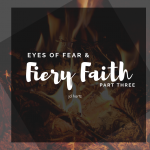 Eyes of Fear & Fiery Faith: Part Three