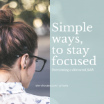 Simple ways to stay focused; overcoming a distracted faith